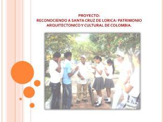 PROYECTO: RECONOCIENDO A SANTA CRUZ DE LORICA: PATRIMONIO ARQUITECTONICO Y CULTURAL DE COLOMBIA.