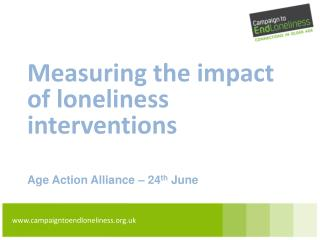 Measuring the impact of loneliness interventions Age Action Alliance – 24 th  June