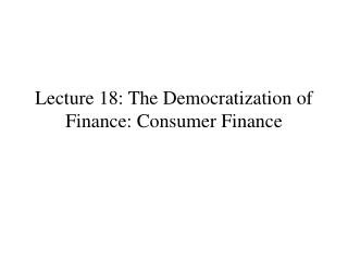 Lecture 18: The Democratization of Finance: Consumer Finance