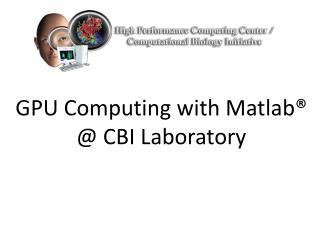 GPU Computing with Matlab�   @ CBI Laboratory