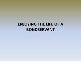 ENJOYING THE LIFE OF A BONDSERVANT