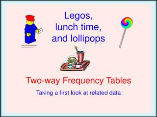 Legos , lunch time, and lollipops Two-way Frequency Tables