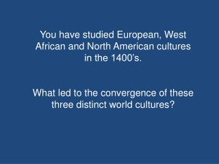 You have studied European, West African and North American cultures in the 1400's.