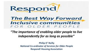 Philip O' Reilly National Co-ordinator of Services for Older People Respond! Housing Association
