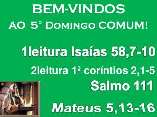 BEM-VINDOS AO  5° Domingo COMUM!           2leitura 1º coríntios 2,1-5