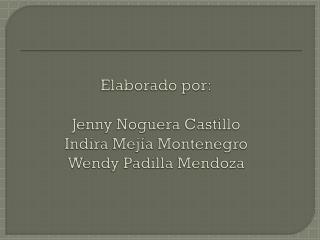 Elaborado por: Jenny Noguera Castillo Indira Mejía Montenegro Wendy Padilla Mendoza
