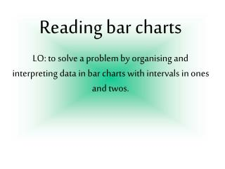 Reading bar charts LO: to solve a problem by organising and interpreting data in bar charts with intervals in ones and t