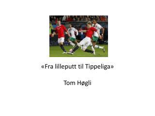 « Fra lilleputt  til Tippeliga» Tom Høgli