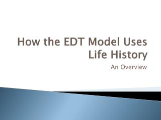 How the EDT Model Uses Life History