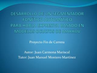 Proyecto Fin de Carrera Autor: Juan Carmona Mariscal Tutor: Juan Manuel Montero Martínez