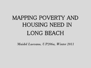 MAPPING POVERTY AND HOUSING NEED IN  LONG BEACH Maidel Luevano , UP206a, Winter 2011