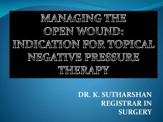 MANAGING THE  OPEN WOUND: INDICATION FOR TOPICAL NEGATIVE PRESSURE THERAPY