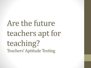 Are the future teachers apt for teaching?  Teachers' Aptitude Testing
