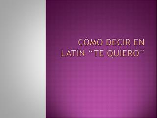 """Cómo decir en latín """"te quiero"""""""