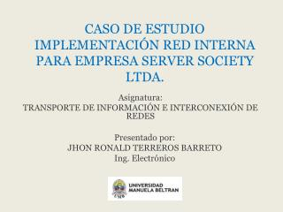 CASO DE ESTUDIO IMPLEMENTACI�N RED INTERNA PARA EMPRESA SERVER SOCIETY LTDA.