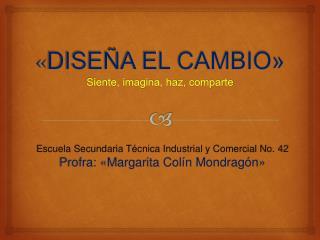 « DISEÑA EL CAMBIO» Siente, imagina, haz, comparte