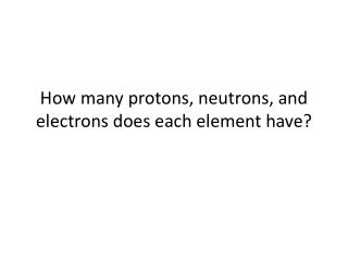 How many protons, neutrons, and electrons does each element have?