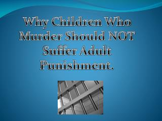 Why Children Who Murder Should NOT Suffer Adult Punishment.