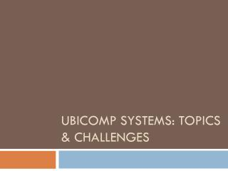 Ubicomp systems: topics & challenges