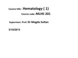 Course title :  Hematology ( 1)   Course code : MLHE-201 Supervisor: Prof.  Dr  Magda  Sultan