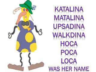 Katalina Matalina Upsadina Walkdina Hoca Poca loca Was her Name