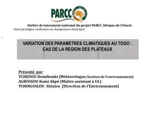 VARIATION DES PARAMETRES CLIMATIQUES AU TOGO : CAS DE LA REGION DES PLATEAUX Présenté  par :