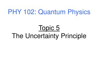 PHY 102: Quantum Physics Topic 5 The Uncertainty Principle