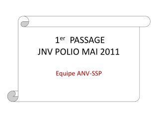 1 er   PASSAGE  JNV POLIO MAI 2011 Equipe ANV-SSP