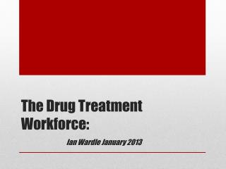 The Drug Treatment Workforce: Ian Wardle January 2013
