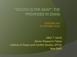 """Beijing is far away"": The Provinces in China CEAS/SIS/JNU 25 October  2010"