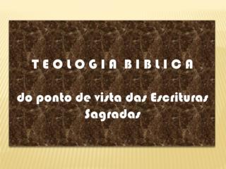 T  E O L O G I A  B I B L I C A do ponto de vista das Escrituras  Sagradas