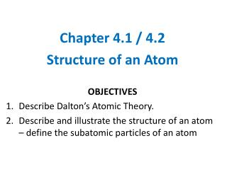 Chapter  4.1 / 4.2 Structure of an Atom OBJECTIVES Describe Dalton's Atomic Theory.