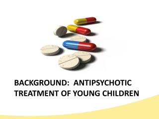 BACKGROUND:  ANTIPSYCHOTIC TREATMENT OF YOUNG CHILDREN