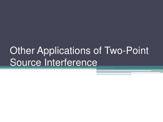 Other Applications of Two-Point Source Interference