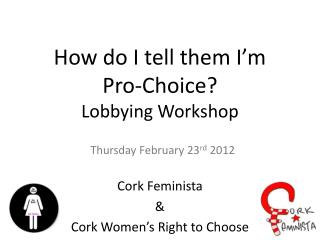 How do I tell them I'm  Pro-Choice?  Lobbying Workshop