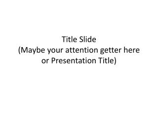 Title Slide (Maybe your attention getter here or Presentation Title)
