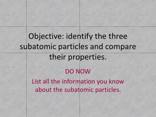 Objective: identify the three subatomic particles and compare their properties.