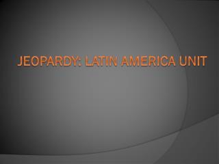 Jeopardy: Latin America UNIT