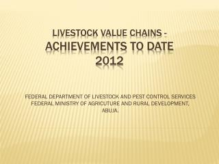 LIVESTOCK VALUE CHAINS -  ACHIEVEMENTS TO DATE 2012