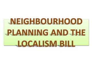 NEIGHBOURHOOD PLANNING AND THE LOCALISM BILL