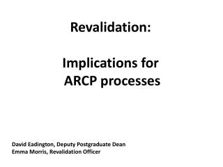 Revalidation: Implications for  ARCP processes David Eadington, Deputy Postgraduate Dean