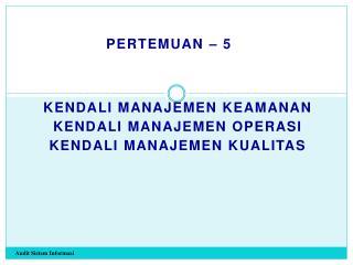 Kendali Manajemen Keamanan Kendali Manajemen Operasi Kendali Manajemen Kualitas