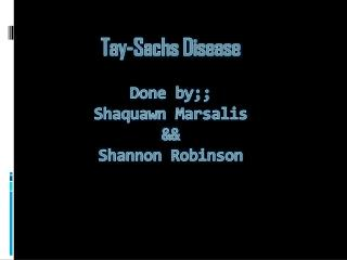 Tay-Sachs Disease Done by;; Shaquawn Marsalis && Shannon Robinson