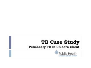 TB Case Study Pulmonary TB in US-born Client