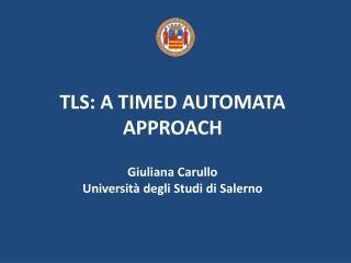 TLS: A TIMED AUTOMATA APPROACH Giuliana Carullo Università degli Studi di Salerno