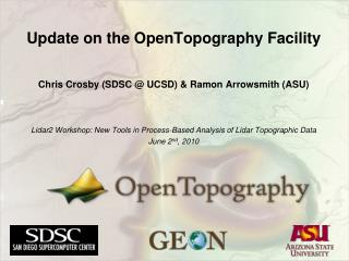 Update on the OpenTopography Facility Chris Crosby (SDSC @ UCSD) & Ramon  Arrowsmith  (ASU)
