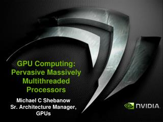 GPU Computing: Pervasive Massively  Multithreaded Processors