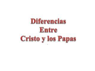 Diferencias    Entre  Cristo y los Papas