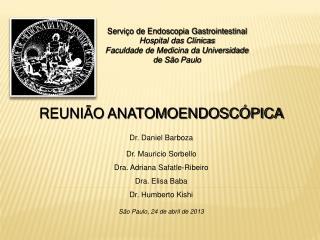 REUNIÃO ANATOMOENDOSCÓPICA Dr. Daniel Barboza  Dr. Mauricio  Sorbello