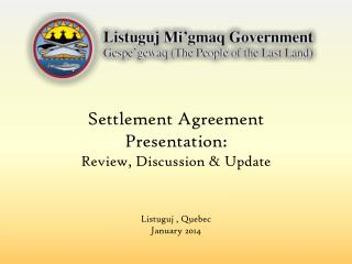 Settlement  Agreement Presentation: Review, Discussion & Update Listuguj , Quebec January 2014